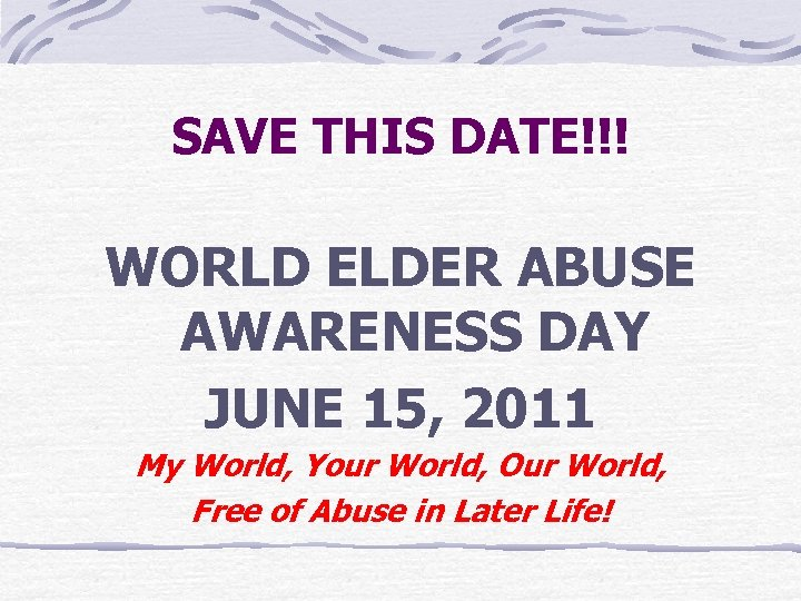 SAVE THIS DATE!!! WORLD ELDER ABUSE AWARENESS DAY JUNE 15, 2011 My World, Your