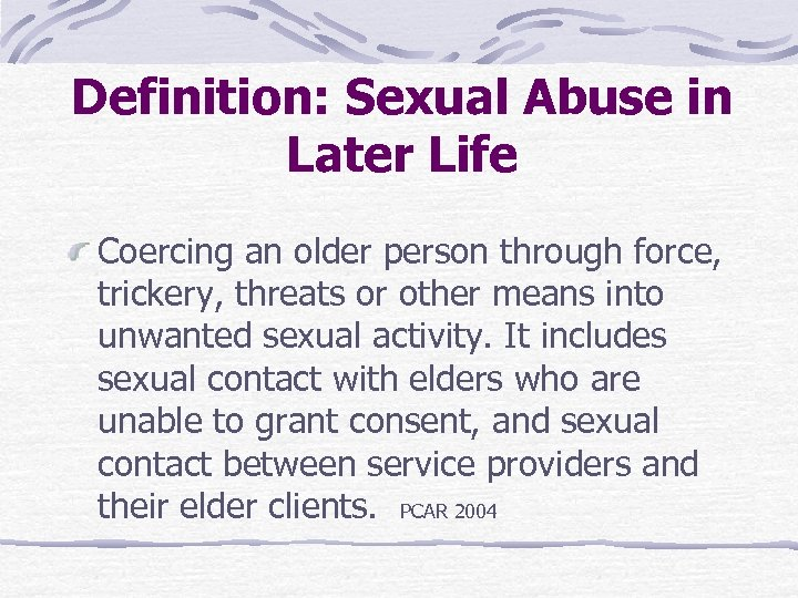 Definition: Sexual Abuse in Later Life Coercing an older person through force, trickery, threats