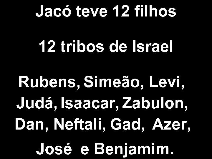 Jacó teve 12 filhos 12 tribos de Israel Rubens, Simeão, Levi, Judá, Isaacar, Zabulon,