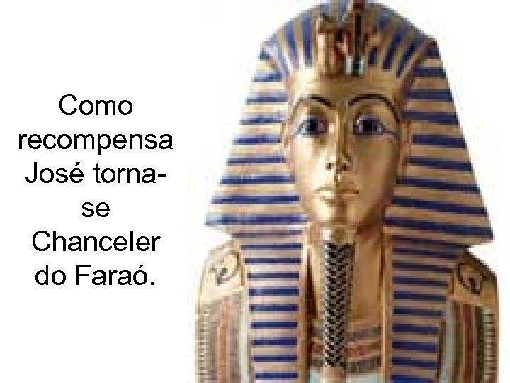 Como recompensa José tornase Chanceler do Faraó.