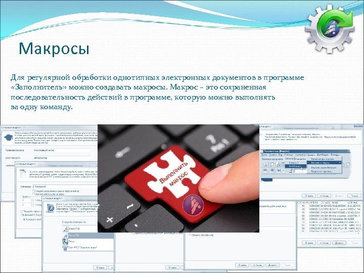 Макросы Для регулярной обработки однотипных электронных документов в программе «Заполнитель» можно создавать макросы. Макрос