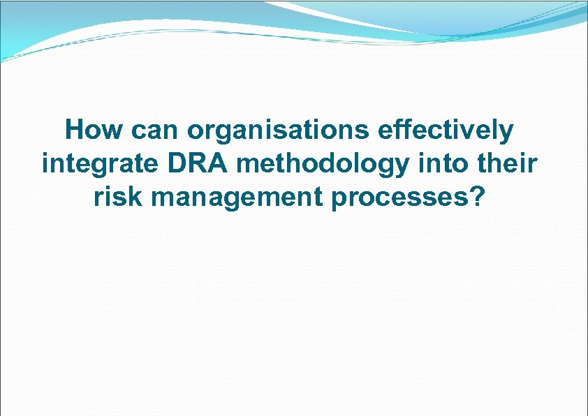 How can organisations effectively integrate DRA methodology into their risk management processes?