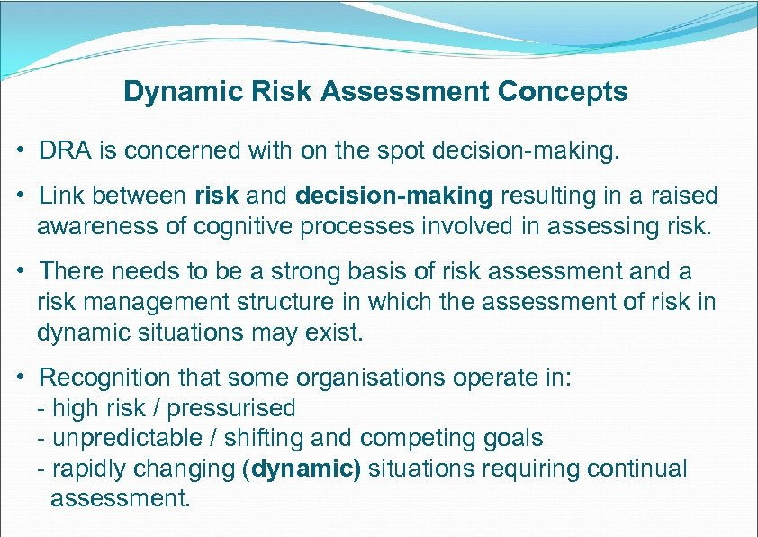 Dynamic Risk Assessment Concepts • DRA is concerned with on the spot decision-making. •