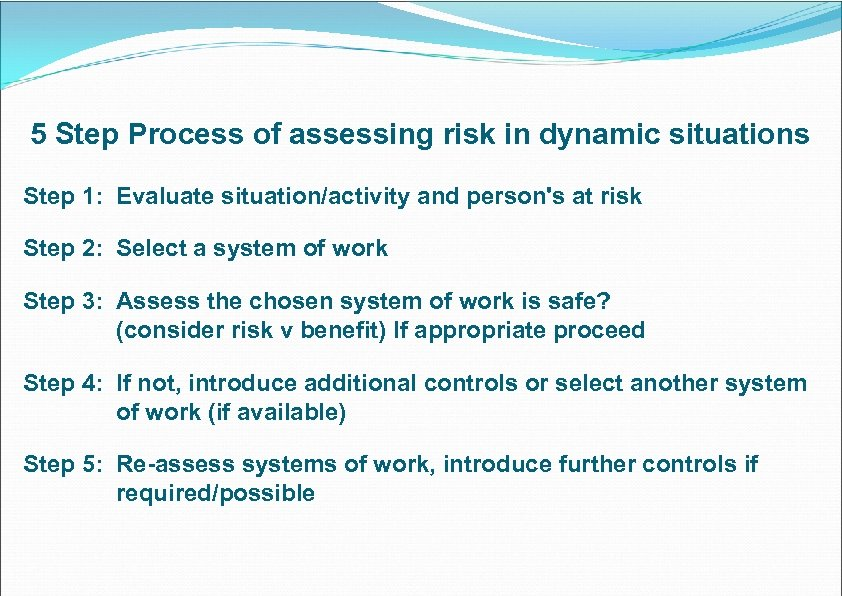 5 Step Process of assessing risk in dynamic situations Step 1: Evaluate situation/activity and