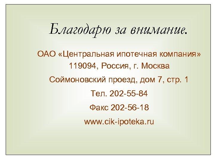 Благодарю за внимание. ОАО «Центральная ипотечная компания» 119094, Россия, г. Москва Соймоновский проезд, дом