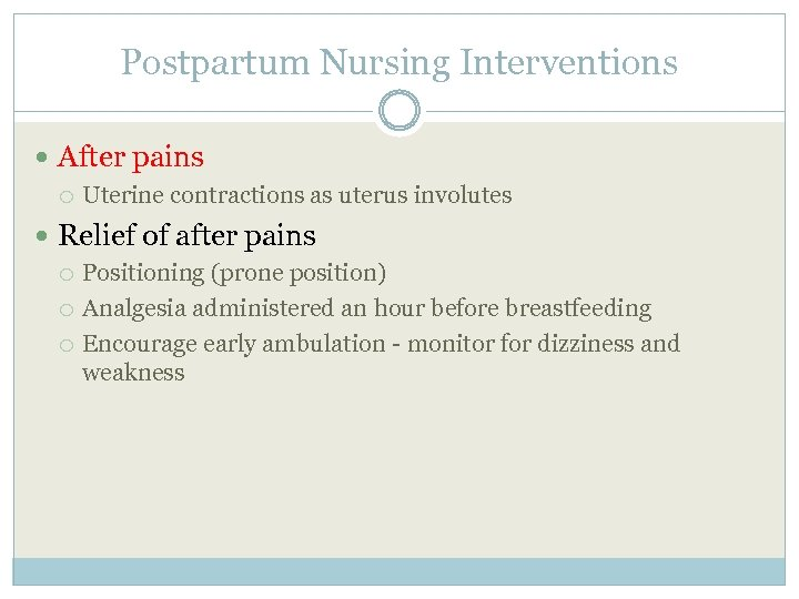 Postpartum Nursing Interventions After pains Uterine contractions as uterus involutes Relief of after pains