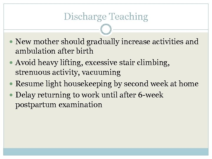 Discharge Teaching New mother should gradually increase activities and ambulation after birth Avoid heavy