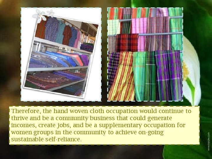 Therefore, the hand woven cloth occupation would continue to thrive and be a community