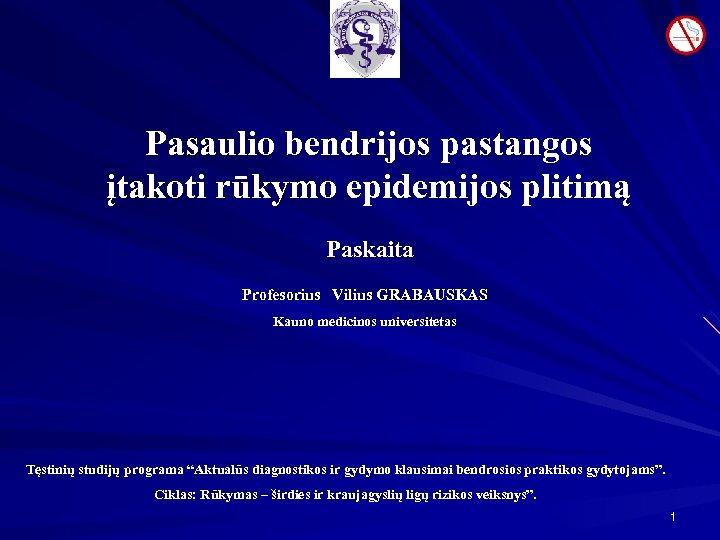 Pasaulio bendrijos pastangos įtakoti rūkymo epidemijos plitimą Paskaita Profesorius Vilius GRABAUSKAS Kauno medicinos universitetas