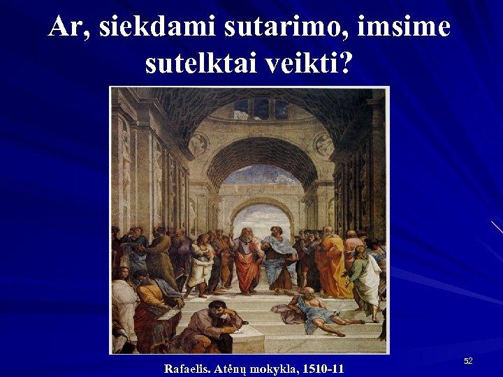 Ar, siekdami sutarimo, imsime sutelktai veikti? Rafaelis. Atėnų mokykla, 1510 -11 52