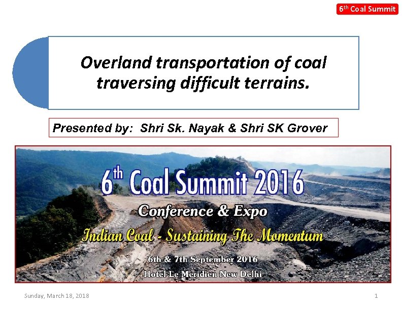 6 th Coal Summit Overland transportation of coal traversing difficult terrains. Presented by: Shri