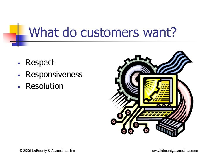 What do customers want? § § § Respect Responsiveness Resolution © 2006 La. Bounty