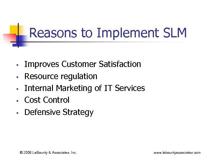 Reasons to Implement SLM § § § Improves Customer Satisfaction Resource regulation Internal Marketing
