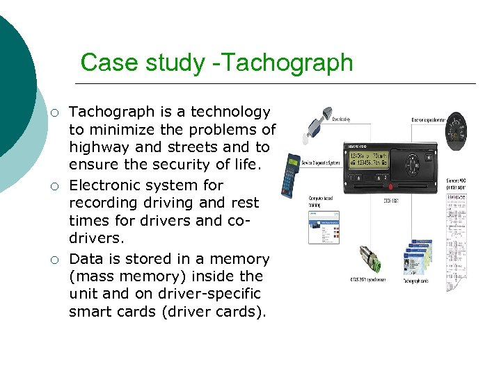 Case study -Tachograph ¡ ¡ ¡ Tachograph is a technology to minimize the problems