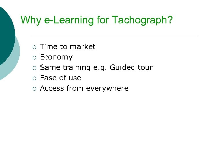 Why e-Learning for Tachograph? ¡ ¡ ¡ Time to market Economy Same training e.