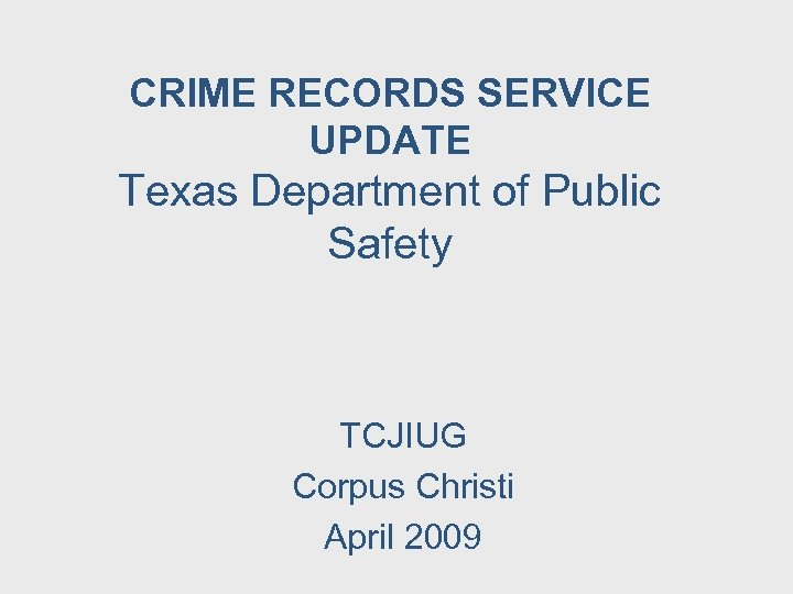 CRIME RECORDS SERVICE UPDATE Texas Department of Public Safety TCJIUG Corpus Christi April 2009