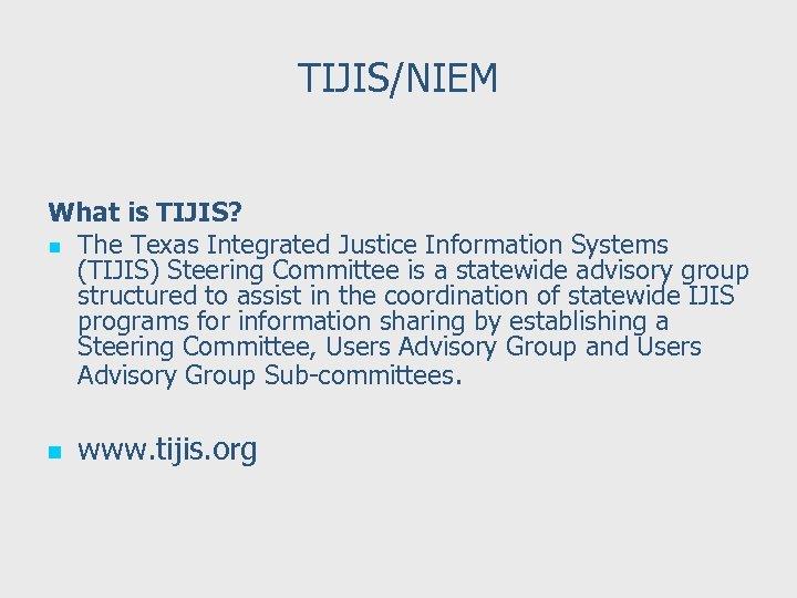 TIJIS/NIEM What is TIJIS? n The Texas Integrated Justice Information Systems (TIJIS) Steering Committee