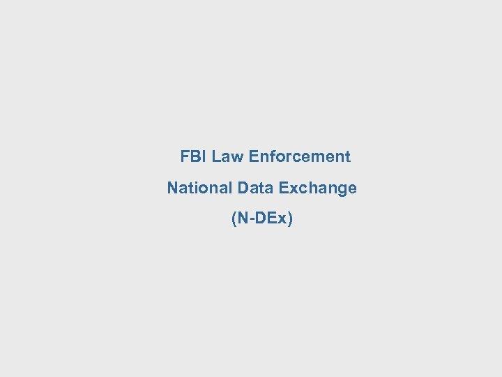 FBI Law Enforcement National Data Exchange (N-DEx)