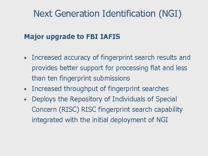 Next Generation Identification (NGI) Major upgrade to FBI IAFIS • Increased accuracy of fingerprint