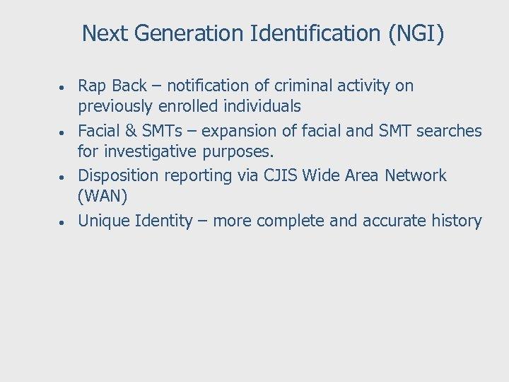 Next Generation Identification (NGI) • • Rap Back – notification of criminal activity on
