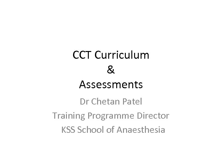 CCT Curriculum & Assessments Dr Chetan Patel Training Programme Director KSS School of Anaesthesia