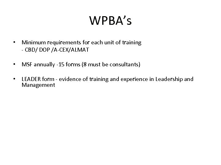 WPBA's • Minimum requirements for each unit of training - CBD/ DOP /A-CEX/ALMAT •