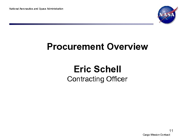 National Aeronautics and Space Administration Procurement Overview Eric Schell Contracting Officer 11 Cargo Mission