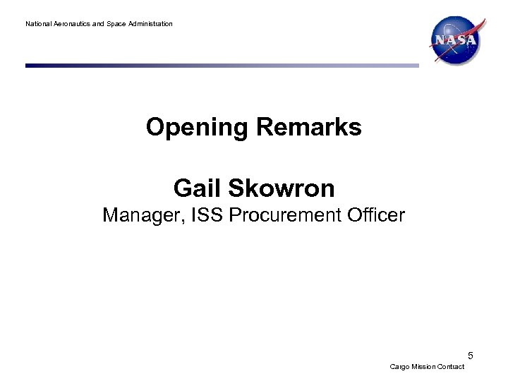 National Aeronautics and Space Administration Opening Remarks Gail Skowron Manager, ISS Procurement Officer 5