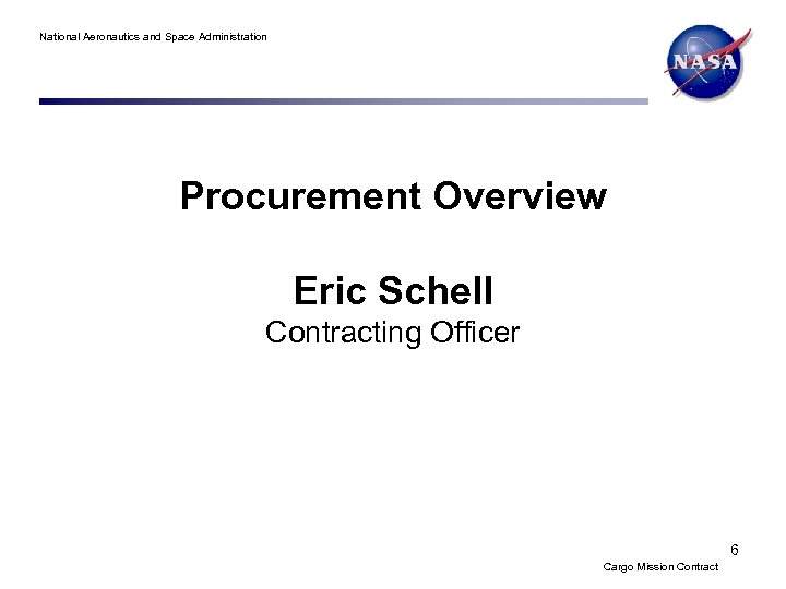 National Aeronautics and Space Administration Procurement Overview Eric Schell Contracting Officer 6 Cargo Mission