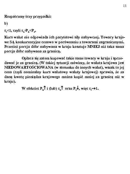 13 Rozpatrzmy trzy przypadki: b) εr<1, czyli εn∙Pk<Pz. Kurs walut nie odpowiada ich parytetowi
