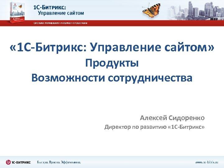 « 1 С-Битрикс: Управление сайтом» Продукты Возможности сотрудничества Алексей Сидоренко Директор по развитию