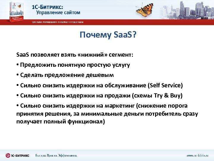 Почему Saa. S? Saa. S позволяет взять «нижний» сегмент: • Предложить понятную простую услугу