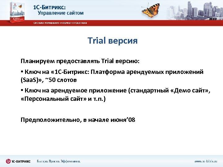 Trial версия Планируем предоставлять Trial версию: • Ключ на « 1 С-Битрикс: Платформа арендуемых
