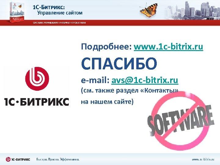 Подробнее: www. 1 c-bitrix. ru СПАСИБО e-mail: avs@1 c-bitrix. ru (см. также раздел «Контакты»