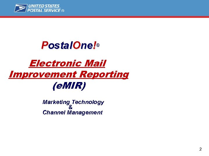 Postal. One!® Electronic Mail Improvement Reporting (e. MIR) Marketing Technology & Channel Management 2