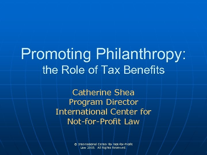 Promoting Philanthropy: the Role of Tax Benefits Catherine Shea Program Director International Center for
