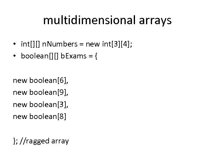 multidimensional arrays • int[][] n. Numbers = new int[3][4]; • boolean[][] b. Exams =