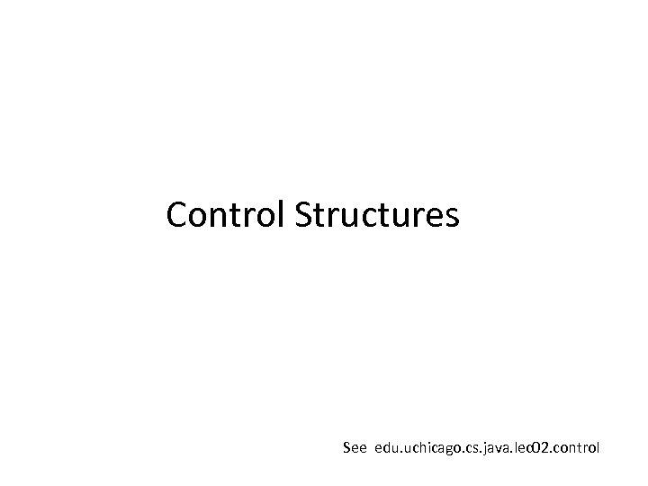 Control Structures See edu. uchicago. cs. java. lec 02. control