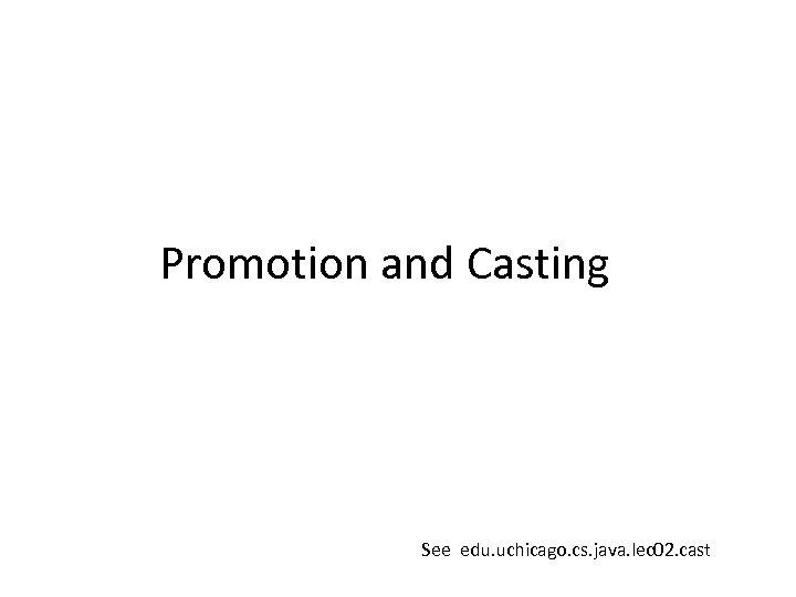 Promotion and Casting See edu. uchicago. cs. java. lec 02. cast