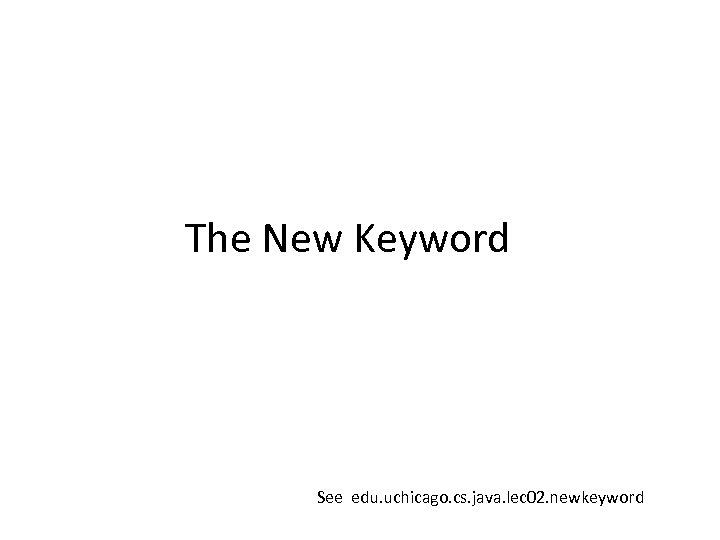 The New Keyword See edu. uchicago. cs. java. lec 02. newkeyword
