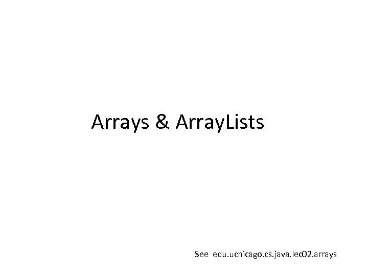 Arrays & Array. Lists See edu. uchicago. cs. java. lec 02. arrays