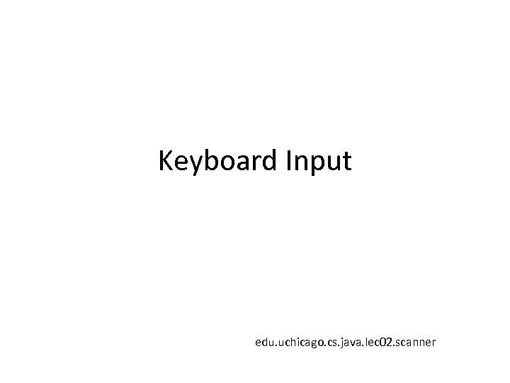 Keyboard Input edu. uchicago. cs. java. lec 02. scanner