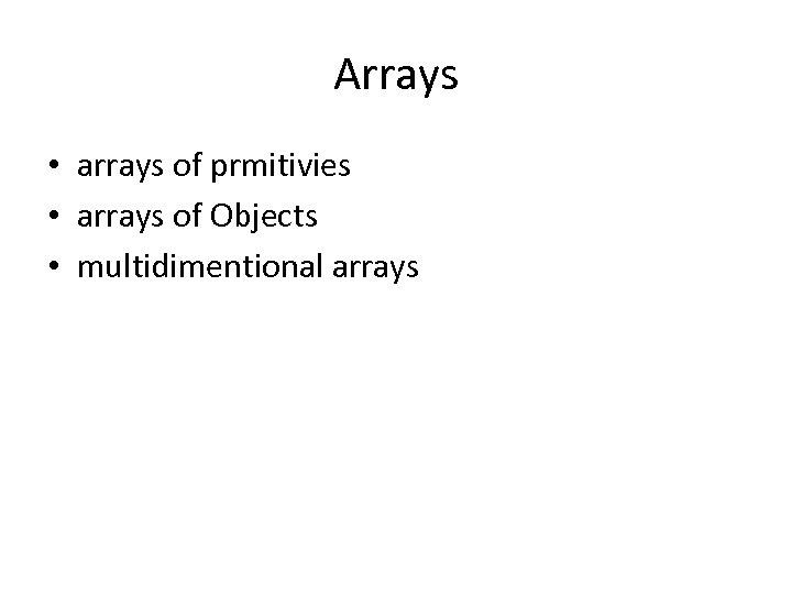 Arrays • arrays of prmitivies • arrays of Objects • multidimentional arrays