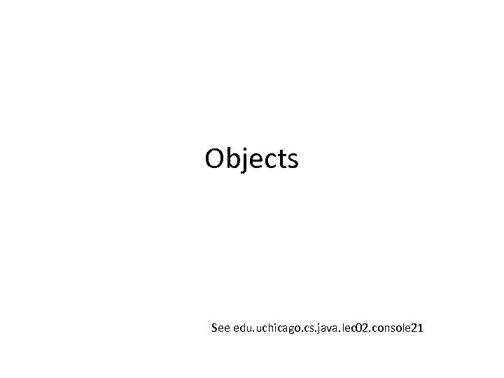 Objects See edu. uchicago. cs. java. lec 02. console 21