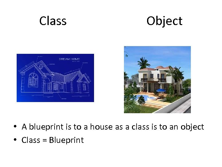 Class Object • A blueprint is to a house as a class is to