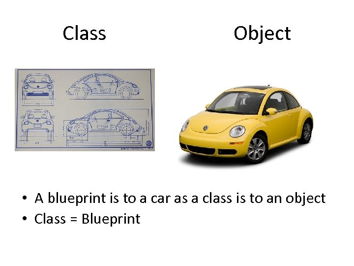Class Object • A blueprint is to a car as a class is to