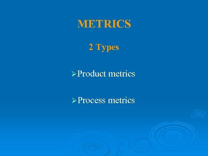 METRICS 2 Types ØProduct metrics ØProcess metrics