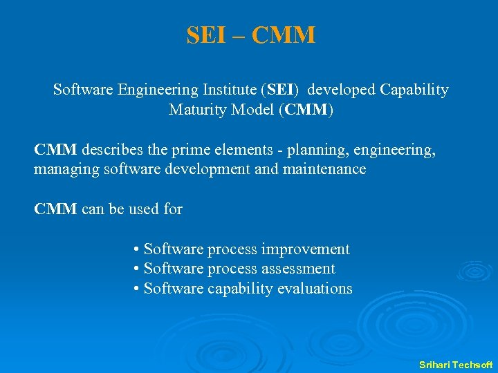 SEI – CMM Software Engineering Institute (SEI) developed Capability Maturity Model (CMM) CMM describes