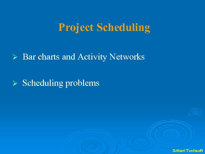 Project Scheduling Ø Bar charts and Activity Networks Ø Scheduling problems Srihari Techsoft