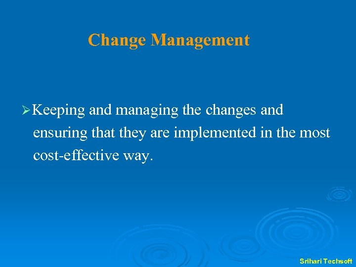 Change Management ØKeeping and managing the changes and ensuring that they are implemented in
